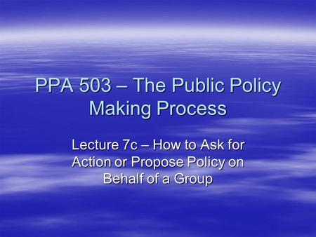 PPA 503 – The Public Policy Making Process Lecture 7c – How to Ask for Action or Propose Policy on Behalf of a Group.