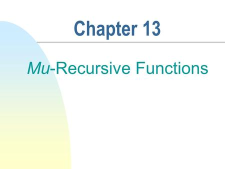 Chapter 13 Mu-Recursive Functions. 2 Recursive Functions n Functions that can be computed by at least one computational system, regardless of the implementation.