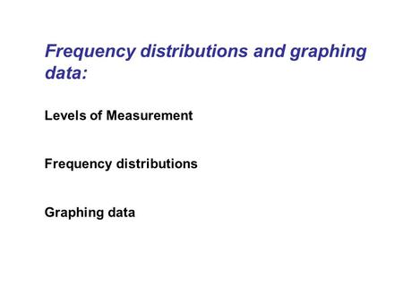 Frequency distributions and graphing data: Levels of Measurement Frequency distributions Graphing data.