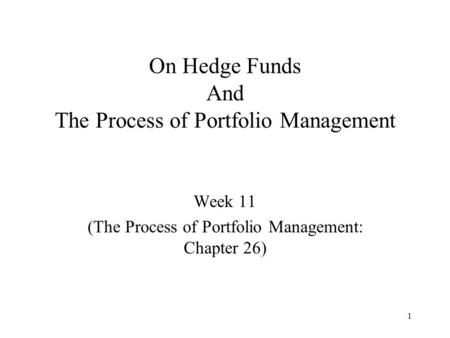 1 On Hedge Funds And The Process of Portfolio Management Week 11 (The Process of Portfolio Management: Chapter 26)