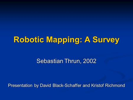 Robotic Mapping: A Survey Sebastian Thrun, 2002 Presentation by David Black-Schaffer and Kristof Richmond.