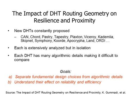 The Impact of DHT Routing Geometry on Resilience and Proximity New DHTs constantly proposed –CAN, Chord, Pastry, Tapestry, Plaxton, Viceroy, Kademlia,