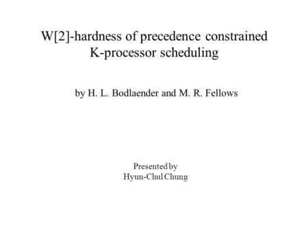 W[2]-hardness of precedence constrained K-processor scheduling by H. L. Bodlaender and M. R. Fellows Presented by Hyun-Chul Chung.