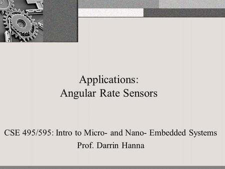 Applications: Angular Rate Sensors CSE 495/595: Intro to Micro- and Nano- Embedded Systems Prof. Darrin Hanna.