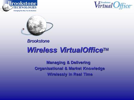 Brookstone Wireless VirtualOffice TM Managing & Delivering Managing & Delivering Organisational & Market Knowledge Organisational & Market Knowledge Wirelessly.