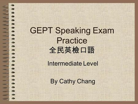 GEPT Speaking Exam Practice 全民英檢口語 Intermediate Level By Cathy Chang.