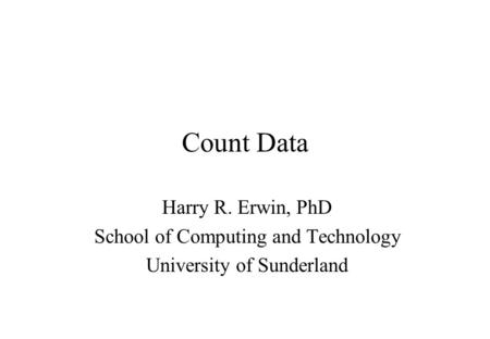 Count Data Harry R. Erwin, PhD School of Computing and Technology University of Sunderland.