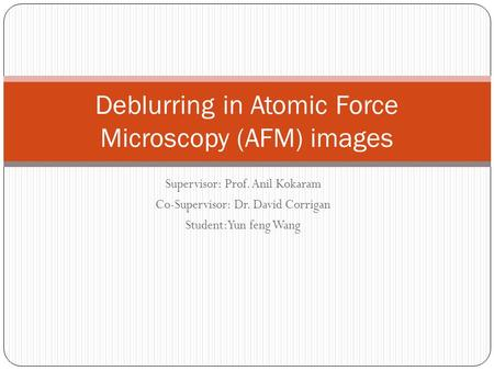 Supervisor: Prof. Anil Kokaram Co-Supervisor: Dr. David Corrigan Student: Yun feng Wang Deblurring in Atomic Force Microscopy (AFM) images.