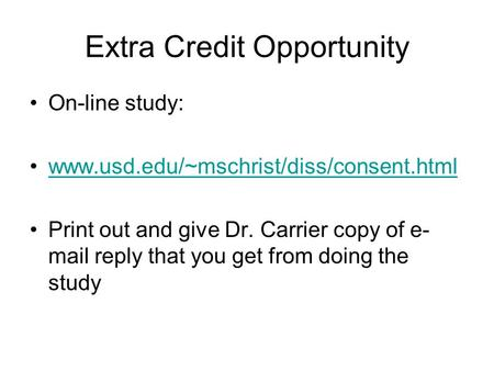 Extra Credit Opportunity On-line study: www.usd.edu/~mschrist/diss/consent.html Print out and give Dr. Carrier copy of e- mail reply that you get from.