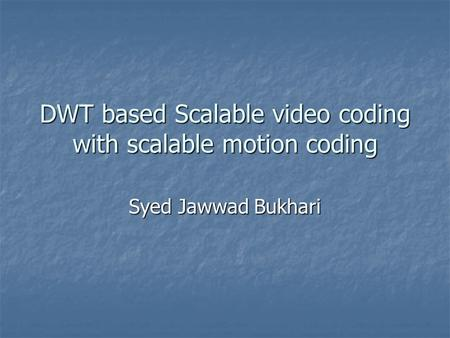 DWT based Scalable video coding with scalable motion coding Syed Jawwad Bukhari.