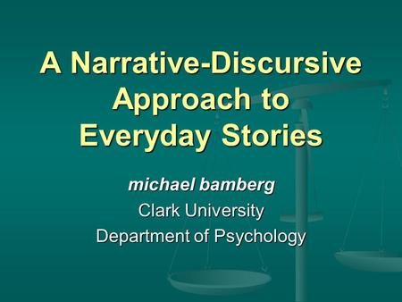 A Narrative-Discursive Approach to Everyday Stories michael bamberg Clark University Department of Psychology.