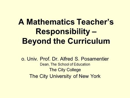 A Mathematics Teacher's Responsibility – Beyond the Curriculum o. Univ. Prof. Dr. Alfred S. Posamentier Dean, The School of Education The City College.