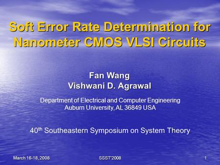March 16-18, 2008SSST'20081 Soft Error Rate Determination for Nanometer CMOS VLSI Circuits Fan Wang Vishwani D. Agrawal Department of Electrical and Computer.