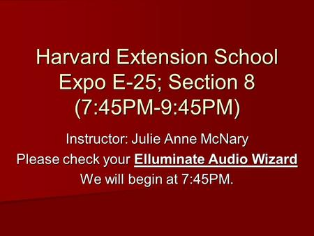 Harvard Extension School Expo E-25; Section 8 (7:45PM-9:45PM) Instructor: Julie Anne McNary Please check your Elluminate Audio Wizard We will begin at.