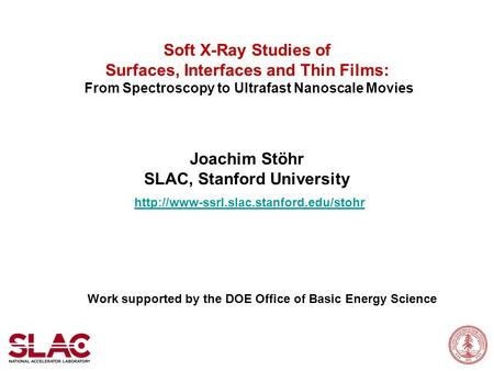 Soft X-Ray Studies of Surfaces, Interfaces and Thin Films: From Spectroscopy to Ultrafast Nanoscale Movies Joachim Stöhr SLAC, Stanford University