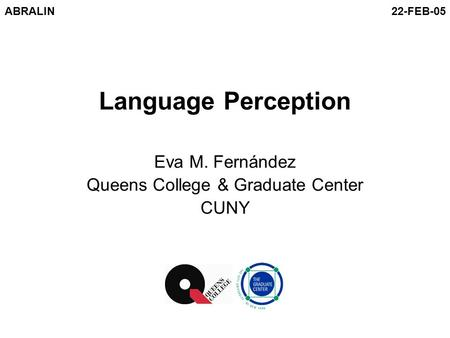 Language Perception Eva M. Fernández Queens College & Graduate Center CUNY ABRALIN22-FEB-05.
