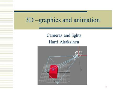 1 3D –graphics and animation Cameras and lights Harri Airaksinen.