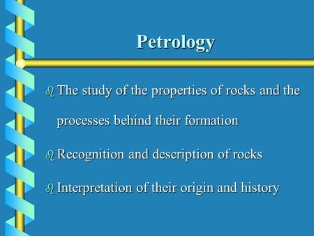 Petrology b The study of the properties of rocks and the processes behind their formation b Recognition and description of rocks b Interpretation of their.