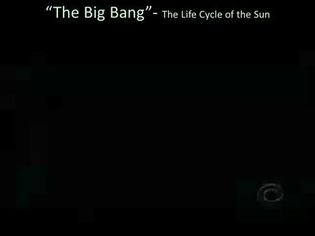 """The Big Bang""- The Life Cycle of the Sun. Space Science Target Audience California Middle School Teachers Event: California Science Teacher Conference,"