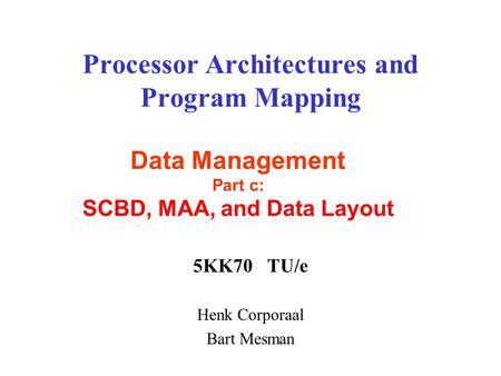Processor Architectures and Program Mapping 5KK70 TU/e Henk Corporaal Bart Mesman Data Management Part c: SCBD, MAA, and Data Layout.