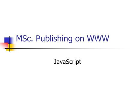 MSc. Publishing on WWW JavaScript. What is JavaScript? A scripting language devised by Netscape Adds functionality to web pages by: Embedding code into.