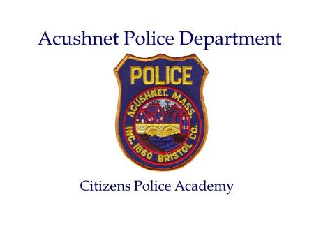 Acushnet Police Department Citizens Police Academy.