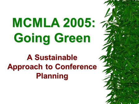 MCMLA 2005: Going Green A Sustainable Approach to Conference Planning MCMLA 2005: Going Green A Sustainable Approach to Conference Planning.
