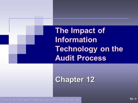 12 - 1 ©2006 Prentice Hall Business Publishing, Auditing 11/e, Arens/Beasley/Elder The Impact of Information Technology on the Audit Process Chapter 12.