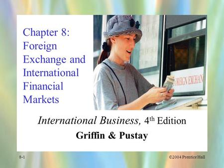 ©2004 Prentice Hall8-1 Chapter 8: Foreign Exchange and International Financial Markets International Business, 4 th Edition Griffin & Pustay.