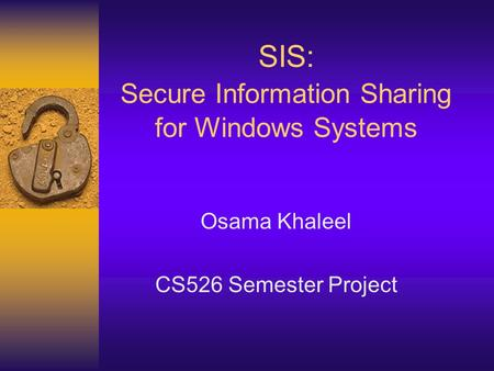 SIS: Secure Information Sharing for Windows Systems Osama Khaleel CS526 Semester Project.
