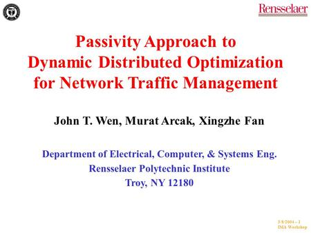 3/8/2004 -- 1 IMA Workshop Passivity Approach to Dynamic Distributed Optimization for Network Traffic Management John T. Wen, Murat Arcak, Xingzhe Fan.