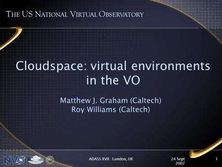 24 Sept 2007 ADASS XVII : London, UK1 Cloudspace: virtual environments in the VO Matthew J. Graham (Caltech) Roy Williams (Caltech) T HE US N ATIONAL V.