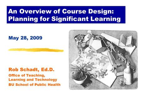An Overview of Course Design: Planning for Significant Learning May 28, 2009 Rob Schadt, Ed.D. Office of Teaching, Learning and Technology BU School of.