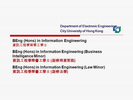 Department of Electronic Engineering City University of Hong Kong BEng (Hons) in Information Engineering 資訊工程學榮譽工學士 BEng (Hons) in Information Engineering.