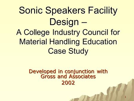 1 Sonic Speakers Facility Design – A College Industry Council for Material Handling Education Case Study Developed in conjunction with Gross and Associates.