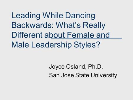 Leading While Dancing Backwards: What's Really Different about Female and Male Leadership Styles? Joyce Osland, Ph.D. San Jose State University.
