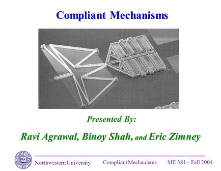 Northwestern University Compliant MechanismsME 381 – Fall 2004 Compliant Mechanisms Presented By: Ravi Agrawal, Binoy Shah, and Eric Zimney.