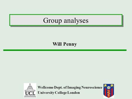 Group analyses Wellcome Dept. of Imaging Neuroscience University College London Will Penny.