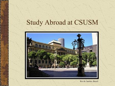 Study Abroad at CSUSM Rio de Janeiro, Brazil. Common Misconceptions I can't afford it I don't know how to speak a foreign language It will delay my graduation.