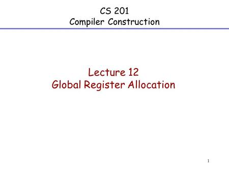 1 CS 201 Compiler Construction Lecture 12 Global Register Allocation.