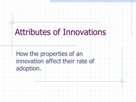 Attributes of Innovations How the properties of an innovation affect their rate of adoption.