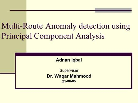 Multi-Route Anomaly detection using Principal Component Analysis Adnan Iqbal Superviser Dr. Waqar Mahmood 21-06-05.