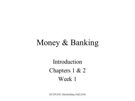 ECON305, Maclachlan, Fall 2006 Money & Banking Introduction Chapters 1 & 2 Week 1.