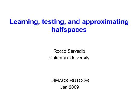 Learning, testing, and approximating halfspaces Rocco Servedio Columbia University DIMACS-RUTCOR Jan 2009.