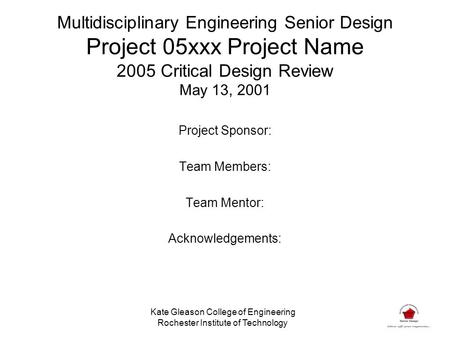Multidisciplinary Engineering Senior Design Project 05xxx Project Name 2005 Critical Design Review May 13, 2001 Project Sponsor: Team Members: Team Mentor: