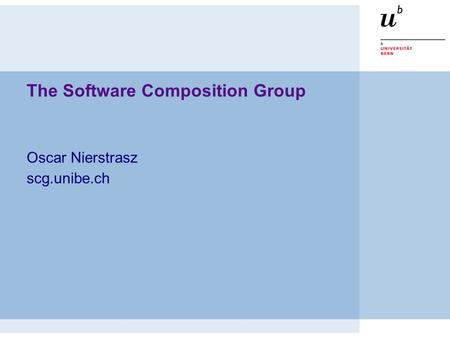 The Software Composition Group Oscar Nierstrasz scg.unibe.ch.