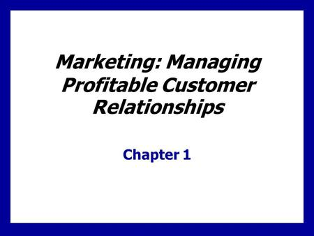 Marketing: Managing Profitable Customer Relationships Chapter 1.