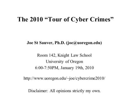 "<strong>The</strong> 2010 ""Tour of Cyber Crimes"" Joe St Sauver, Ph.D. Room 142, Knight Law School University of Oregon 6:00-7:50PM, January 19th, 2010."