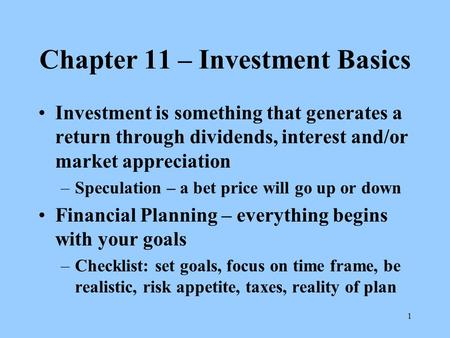 1 Chapter 11 – Investment Basics Investment is something that generates a return through dividends, interest and/or market appreciation –Speculation –