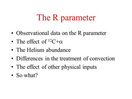 The R parameter Observational data on the R parameter The effect of 12 C+  The Helium abundance Differences in the treatment of convection The effect.